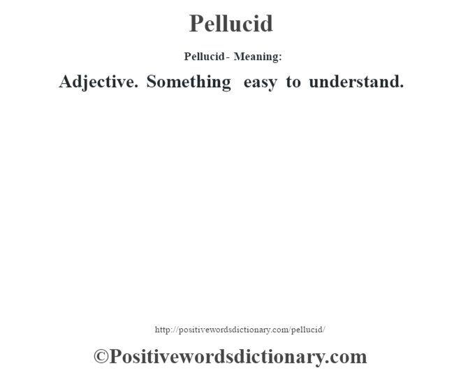 Pellucid- Meaning: Adjective. Something easy to understand.
