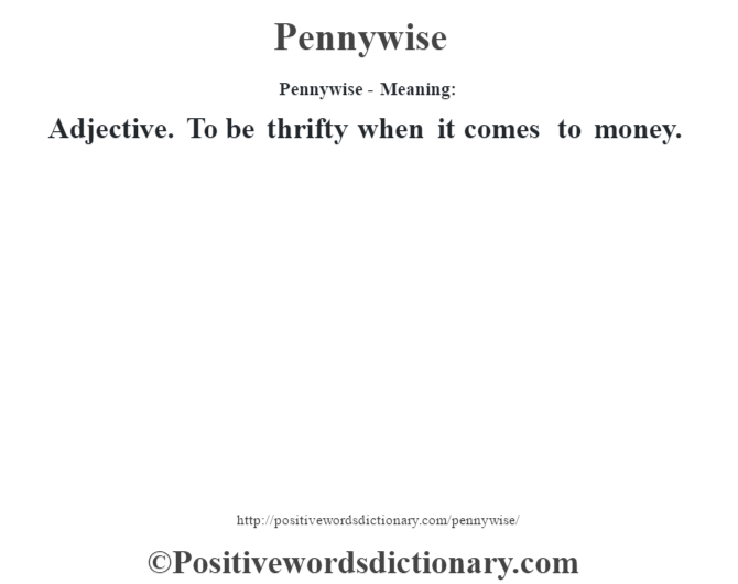 Pennywise- Meaning: Adjective. To be thrifty when it comes to money.