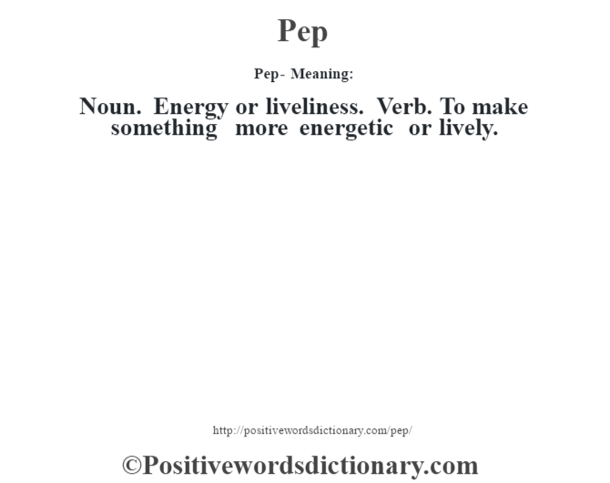 Pep- Meaning: Noun. Energy or liveliness. Verb. To make something more energetic or lively.