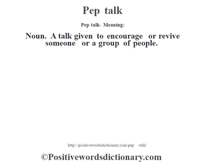 Pep talk- Meaning: Noun. A talk given to encourage or revive someone or a group of people.