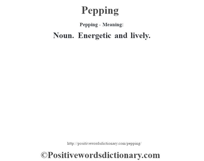 Pepping- Meaning: Noun. Energetic and lively.