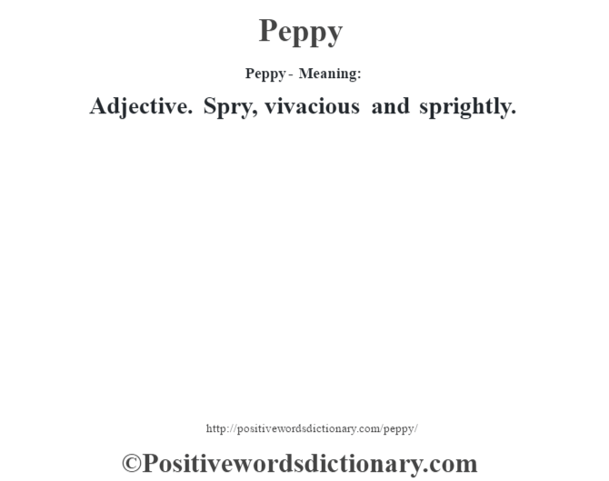 Peppy- Meaning: Adjective. Spry, vivacious and sprightly.