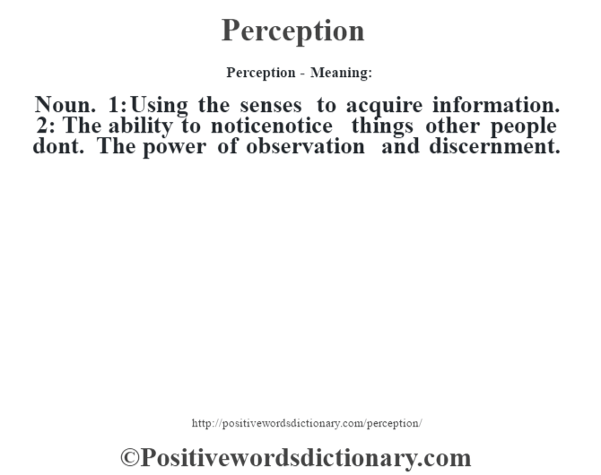 Perception- Meaning: Noun. 1: Using the senses to acquire information. 2: The ability to noticenotice things other people don't. The power of observation and discernment.