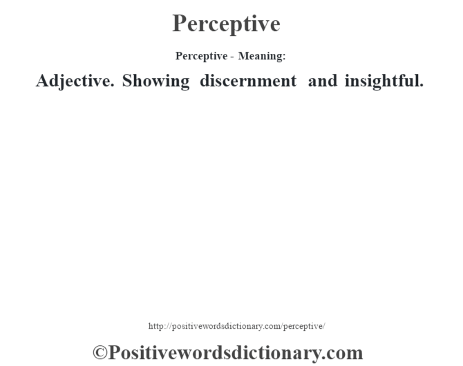 Perceptive- Meaning: Adjective. Showing discernment and insightful.