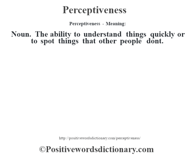 Perceptiveness- Meaning: Noun. The ability to understand things quickly or to spot things that other people don't.