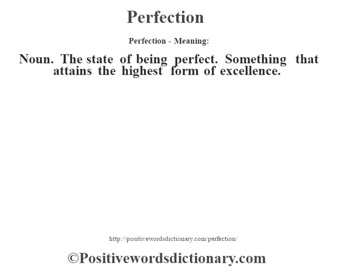 Perfection- Meaning: Noun. The state of being perfect. Something that attains the highest form of excellence.