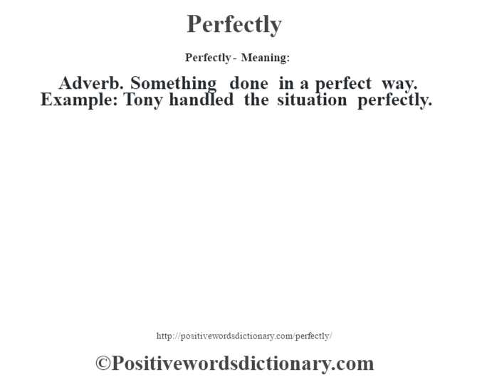 Perfectly- Meaning: Adverb. Something done in a perfect way. Example: Tony handled the situation perfectly.