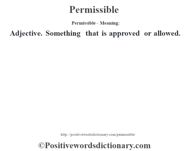 Permissible- Meaning: Adjective. Something that is approved or allowed.