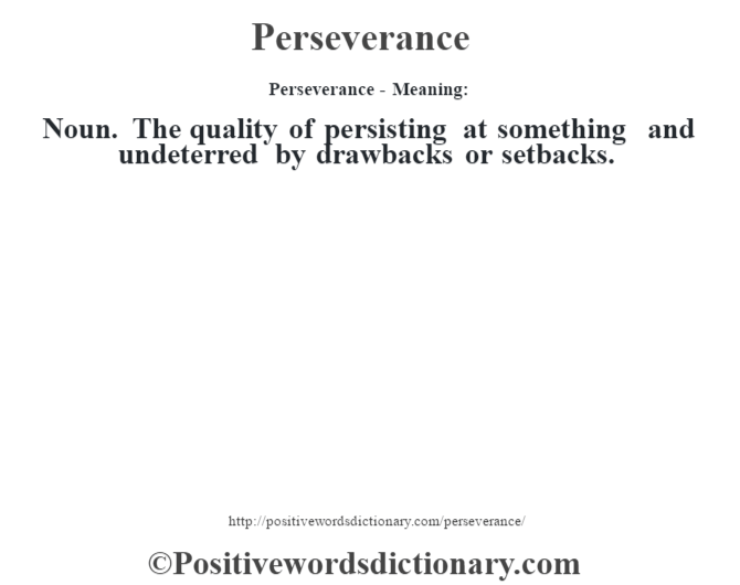 Perseverance- Meaning: Noun. The quality of persisting at something and undeterred by drawbacks or setbacks.
