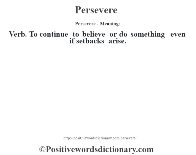 Persevere- Meaning: Verb. To continue to believe or do something even if setbacks arise.
