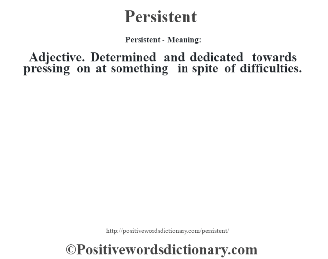 Persistent- Meaning: Adjective. Determined and dedicated towards pressing on at something in spite of difficulties.