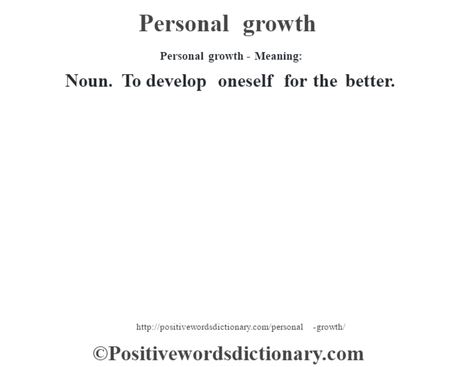 Personal growth- Meaning: Noun. To develop oneself for the better.