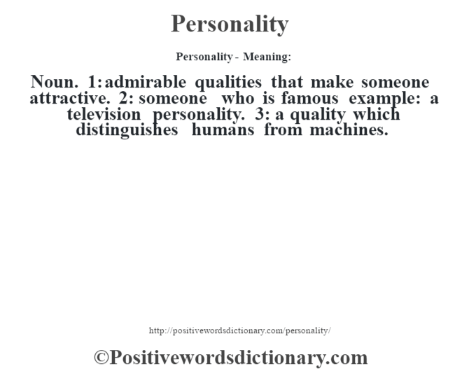 Personality- Meaning: Noun. 1: admirable qualities that make someone attractive. 2: someone who is famous example: a television personality. 3: a quality which distinguishes humans from machines.