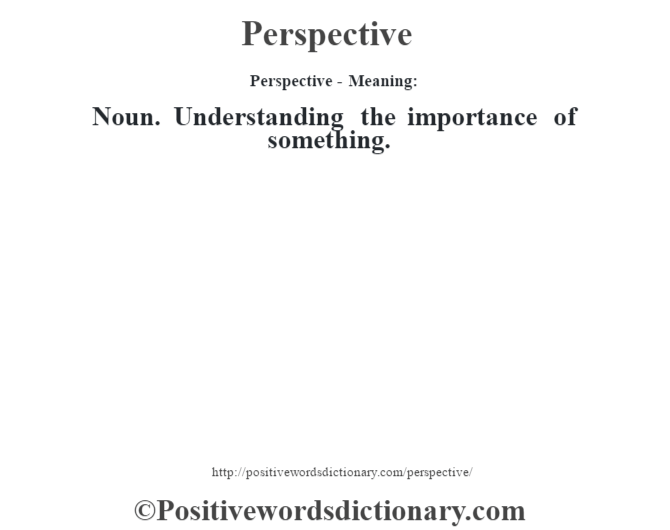 Perspective- Meaning: Noun. Understanding the importance of something.