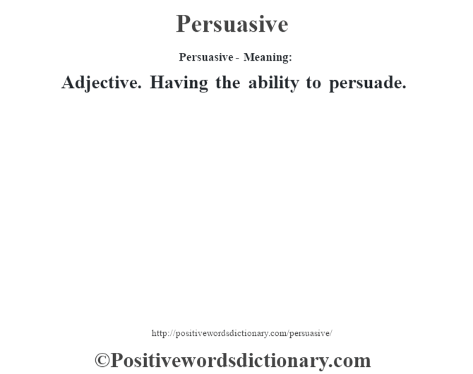 Persuasive- Meaning: Adjective. Having the ability to persuade.