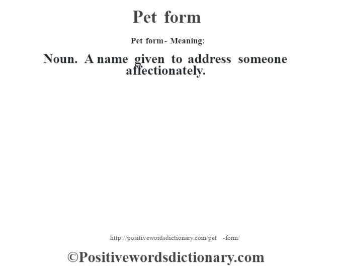 Pet form- Meaning: Noun. A name given to address someone affectionately.
