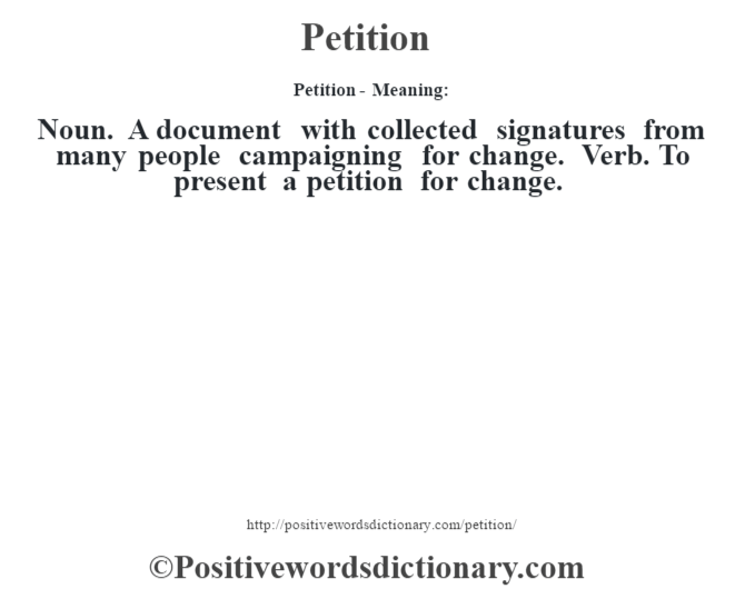 Petition- Meaning: Noun. A document with collected signatures from many people campaigning for change. Verb. To present a petition for change.