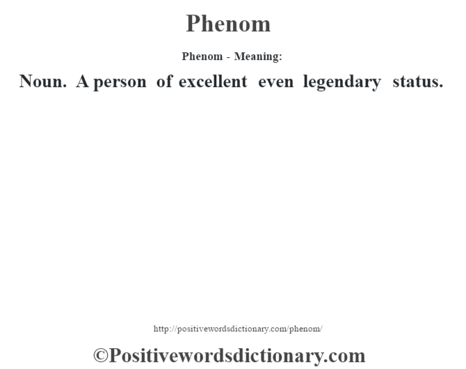 Phenom- Meaning: Noun. A person of excellent even legendary status.