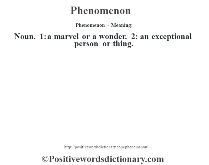Phenomenon- Meaning: Noun. 1: a marvel or a wonder. 2: an exceptional person or thing.