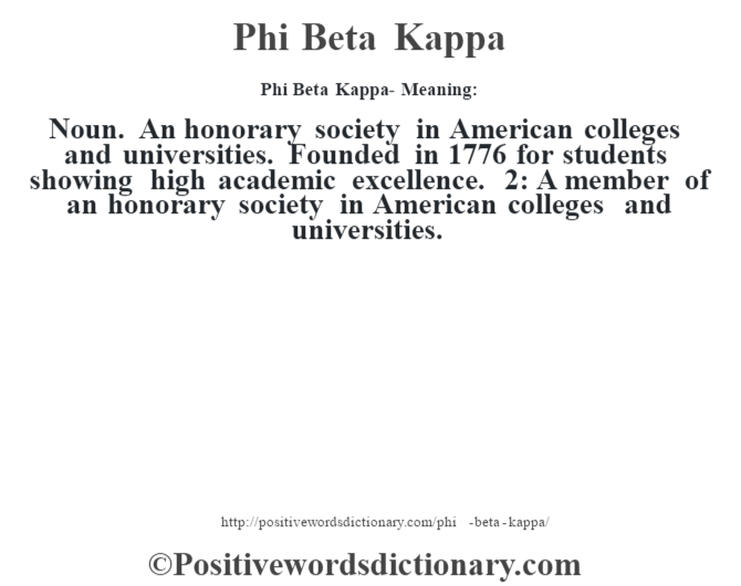 Phi Beta Kappa- Meaning: Noun. An honorary society in American colleges and universities. Founded in 1776 for students showing high academic excellence. 2: A member of an honorary society in American colleges and universities.
