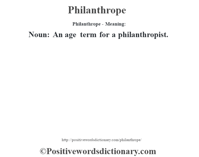 Philanthrope- Meaning: Noun: An age term for a philanthropist.