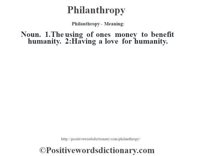 Philanthropy- Meaning: Noun. 1.The using of one's money to benefit humanity. 2:Having a love for humanity.