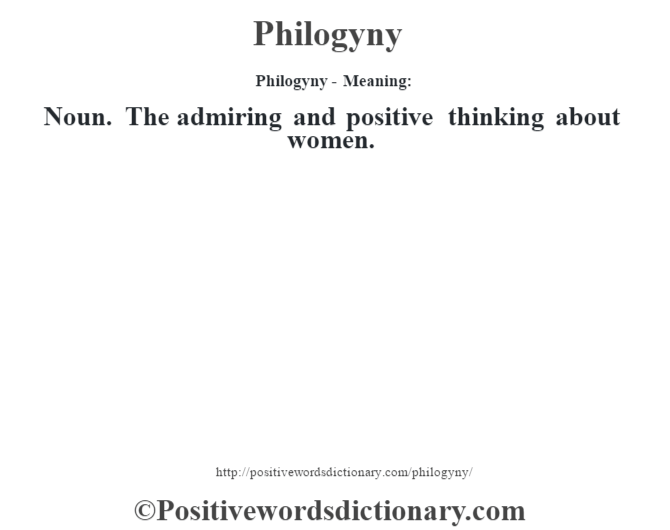 Philogyny- Meaning: Noun. The admiring and positive thinking about women.