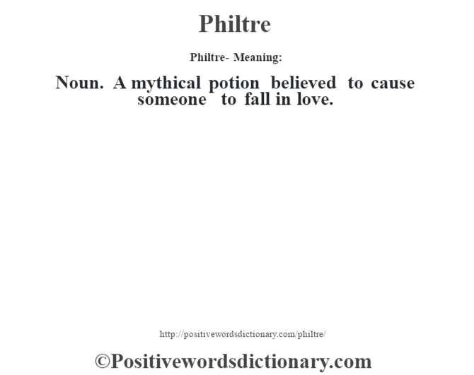 Philtre- Meaning: Noun. A mythical potion believed to cause someone to fall in love.
