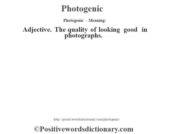 Photogenic- Meaning: Adjective. The quality of looking good in photographs.
