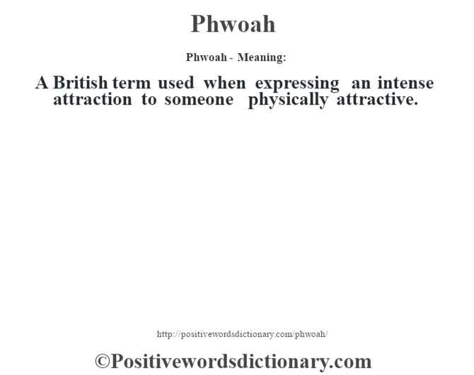 Phwoah- Meaning: A British term used when expressing an intense attraction to someone physically attractive.