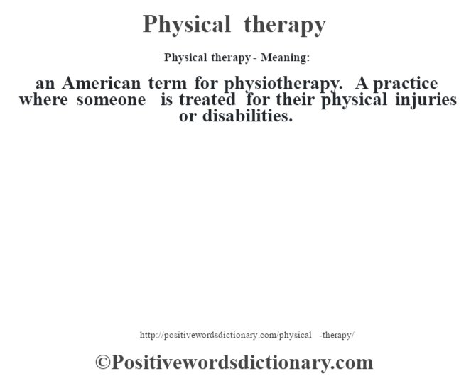 Physical therapy- Meaning: an American term for physiotherapy. A practice where someone is treated for their physical injuries or disabilities.