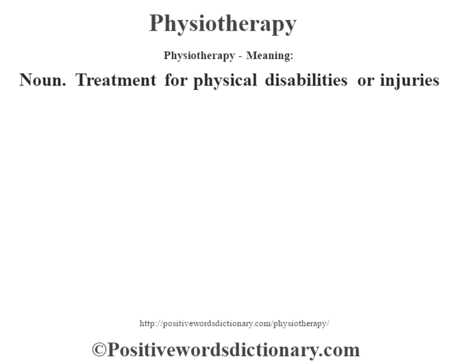 Physiotherapy- Meaning: Noun. Treatment for physical disabilities or injuries