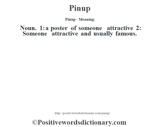 Pinup- Meaning: Noun. 1: a poster of someone attractive 2: Someone attractive and usually famous.