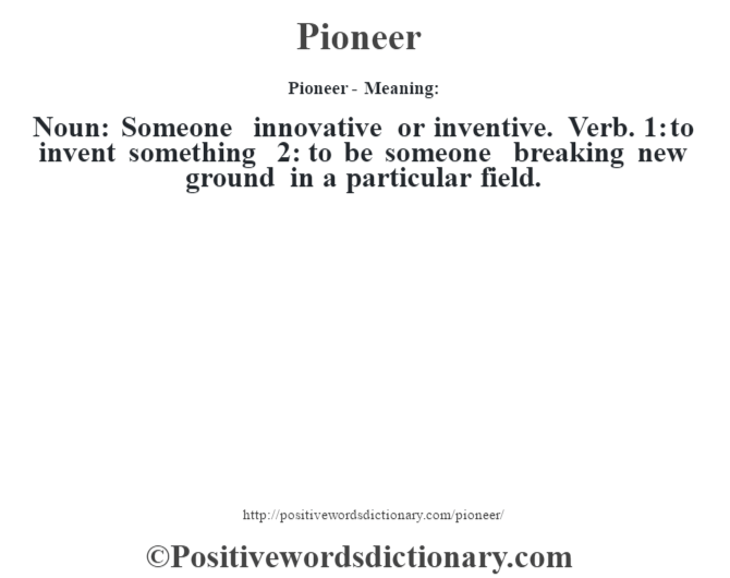 Pioneer- Meaning: Noun: Someone innovative or inventive. Verb. 1: to invent something 2: to be someone breaking new ground in a particular field.