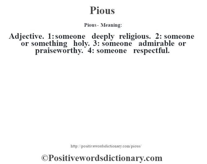 Pious- Meaning: Adjective. 1: someone deeply religious. 2: someone or something holy. 3: someone admirable or praiseworthy. 4: someone respectful.