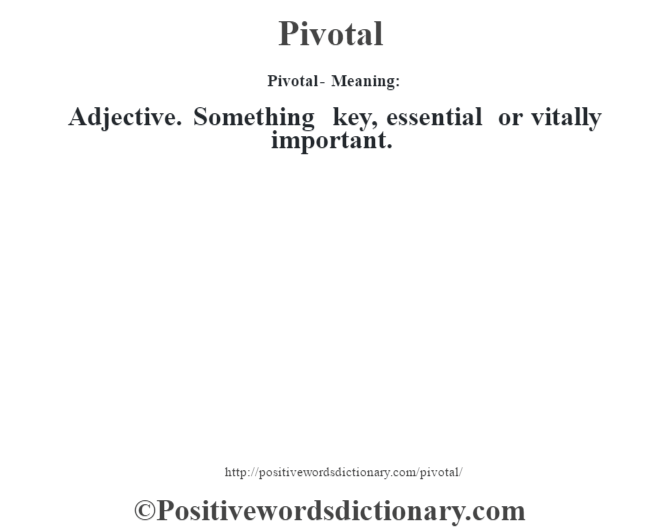 Pivotal- Meaning: Adjective. Something key, essential or vitally important.