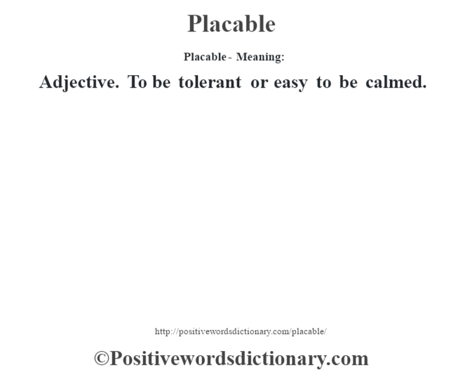 Placable- Meaning: Adjective. To be tolerant or easy to be calmed.