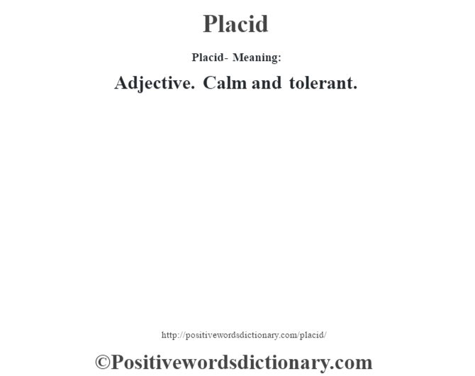 Placid- Meaning: Adjective. Calm and tolerant.