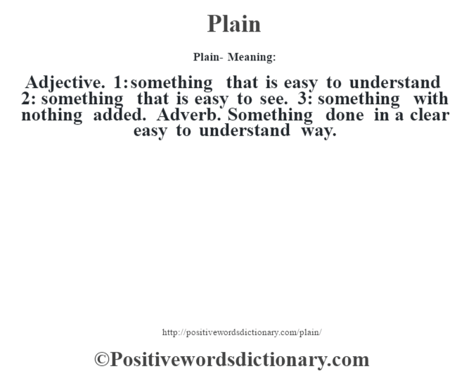 Plain- Meaning: Adjective. 1: something that is easy to understand 2: something that is easy to see. 3: something with nothing added. Adverb. Something done in a clear easy to understand way.
