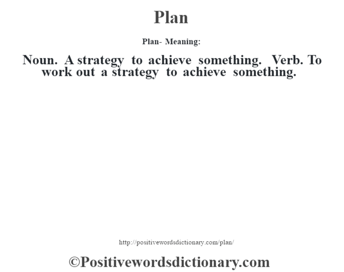 Plan- Meaning: Noun. A strategy to achieve something. Verb. To work out a strategy to achieve something.