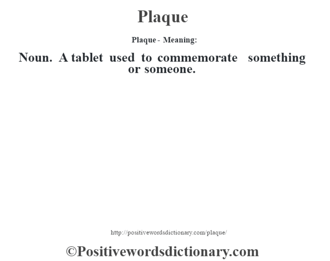 Plaque- Meaning: Noun. A tablet used to commemorate something or someone.