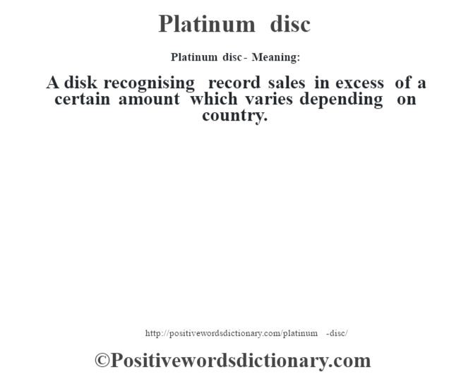 Platinum disc- Meaning: A disk recognising record sales in excess of a certain amount which varies depending on country.