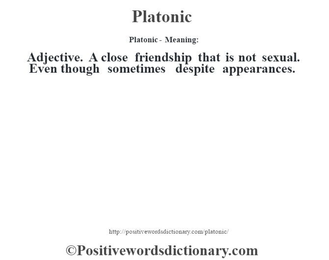 Platonic- Meaning: Adjective. A close friendship that is not sexual. Even though sometimes despite appearances.