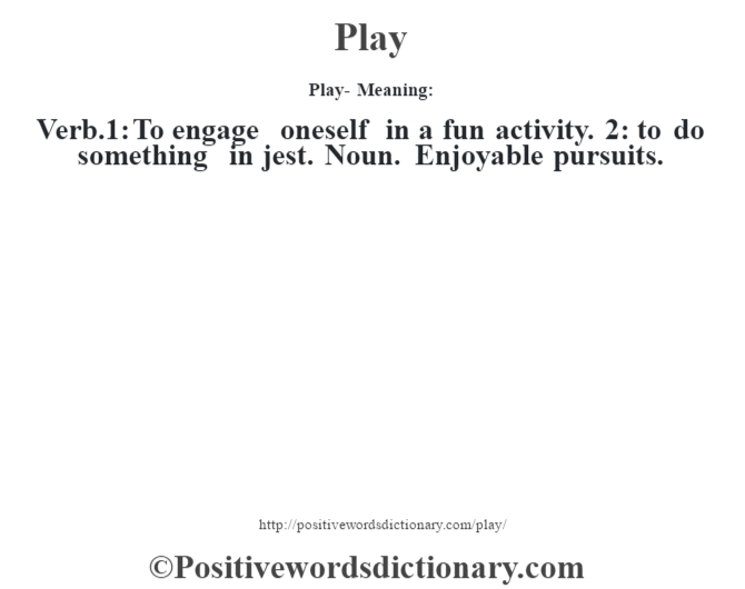 Play- Meaning: Verb.1: To engage oneself in a fun activity. 2: to do something in jest. Noun. Enjoyable pursuits.