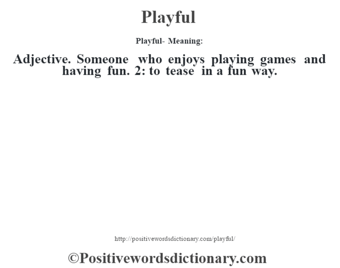 Playful- Meaning: Adjective. Someone who enjoys playing games and having fun. 2: to tease in a fun way.