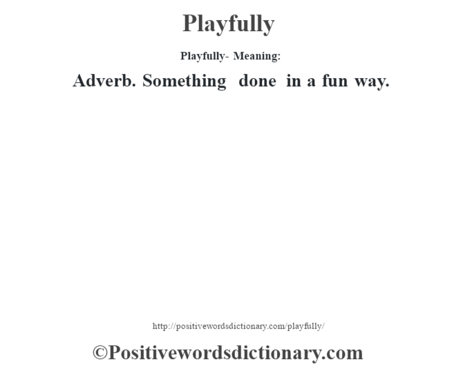 Playfully- Meaning: Adverb. Something done in a fun way.