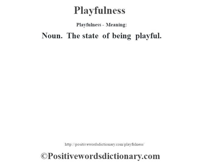 Playfulness- Meaning: Noun. The state of being playful.