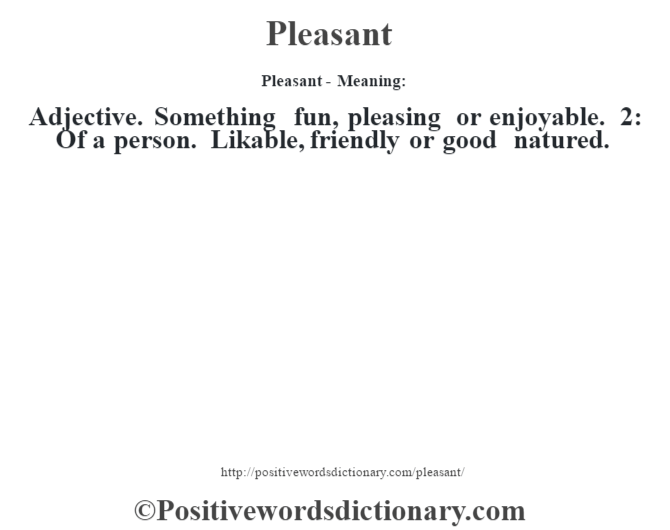 Pleasant- Meaning: Adjective. Something fun, pleasing or enjoyable. 2: Of a person. Likable, friendly or good natured.