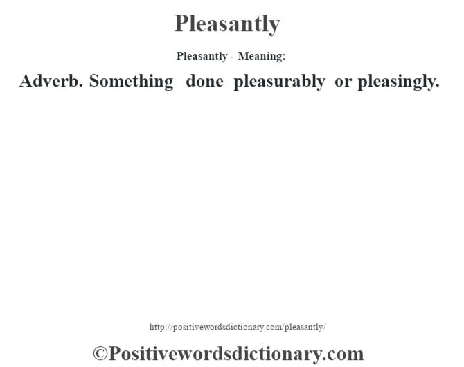 Pleasantly- Meaning: Adverb. Something done pleasurably or pleasingly.