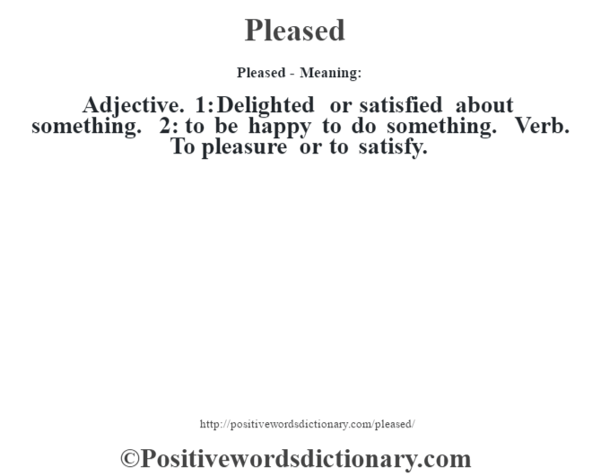 Pleased- Meaning: Adjective. 1: Delighted or satisfied about something. 2: to be happy to do something. Verb. To pleasure or to satisfy.